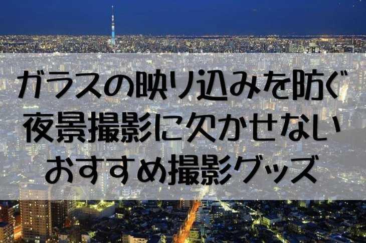 高層ビル・ガラス越しの映り込み・反射を防ぎ夜景を綺麗に撮る撮影グッズ