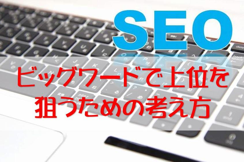 【SEO】意外と狙えるビッグワードで上位を狙うための考え方と収益方法